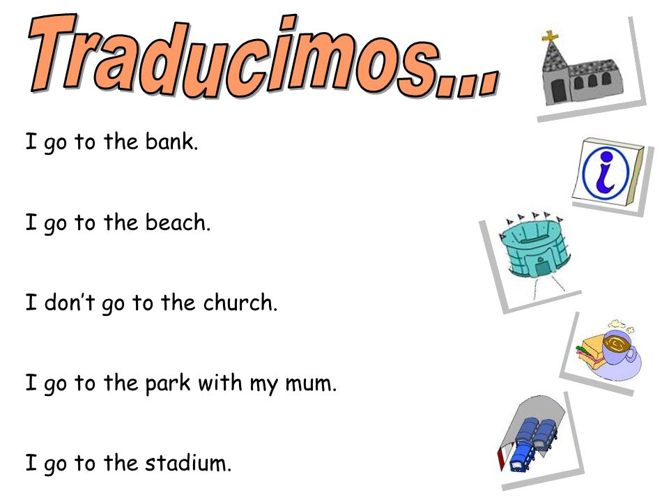 Traducimos... I go to the bank. I go to the beach.