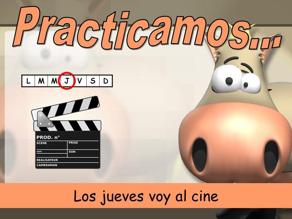 Practicamos... L M J V S D Los jueves voy al cine