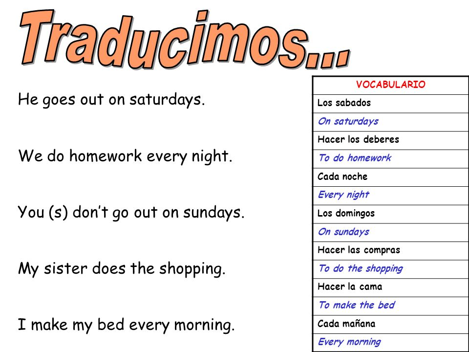 Traducimos... He goes out on saturdays. We do homework every night.