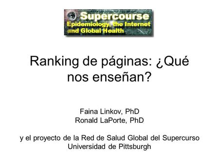 Ranking de páginas: ¿Qué nos enseñan? Faina Linkov, PhD Ronald LaPorte, PhD y el proyecto de la Red de Salud Global del Supercurso Universidad de Pittsburgh.