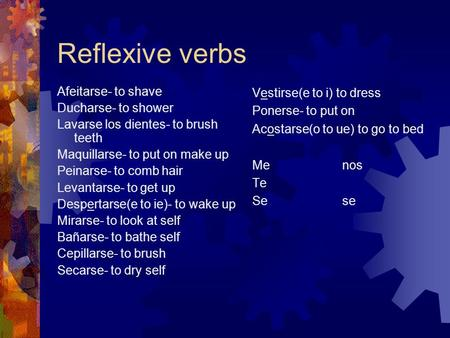 Reflexive verbs Afeitarse- to shave Ducharse- to shower Lavarse los dientes- to brush teeth Maquillarse- to put on make up Peinarse- to comb hair Levantarse-