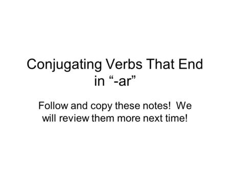 Conjugating Verbs That End in -ar Follow and copy these notes! We will review them more next time!