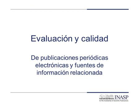 INASP Cascading Workshop: Electronic Journals and Electronic Resources Library Management: Evaluation and Quality Evaluación y calidad De publicaciones.