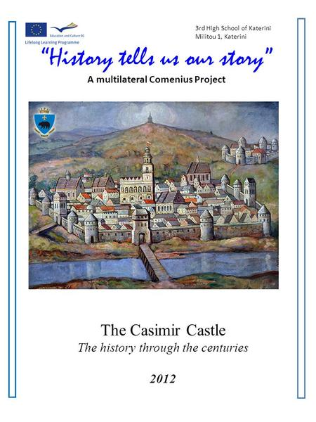 3rd High School of Katerini Militou 1, Katerini History tells us our story A multilateral Comenius Project The Casimir Castle The history through the centuries.