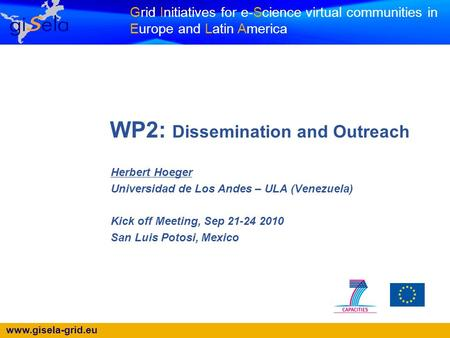 Www.gisela-grid.eu Grid Initiatives for e-Science virtual communities in Europe and Latin America WP2: Dissemination and Outreach Herbert Hoeger Universidad.