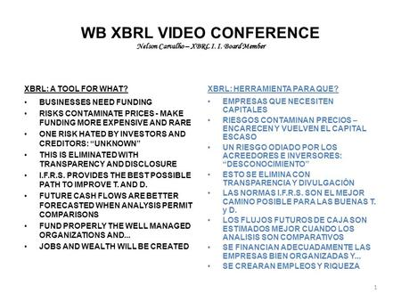 WB XBRL VIDEO CONFERENCE Nelson Carvalho – XBRL I. I. Board Member XBRL: A TOOL FOR WHAT? BUSINESSES NEED FUNDING RISKS CONTAMINATE PRICES - MAKE FUNDING.