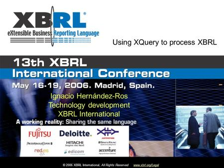 © 2006 XBRL International, All Rights Reservedwww.xbrl.org/Legal Ignacio Hernández-Ros Technology development XBRL International Using XQuery to process.