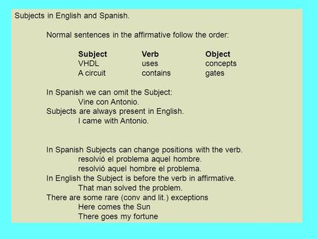 Subjects in English and Spanish. Normal sentences in the affirmative follow the order: SubjectVerbObject VHDL usesconcepts A circuit contains gates In.