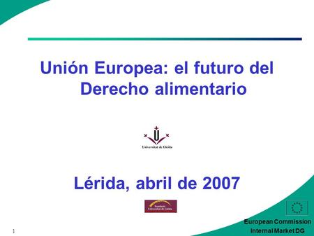 1 European Commission Internal Market DG Unión Europea: el futuro del Derecho alimentario Lérida, abril de 2007.