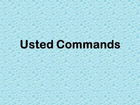 Usted Commands. Formal Commands Are used when you are speaking to someone who is older than you. Used as a way to be polite and show respect.