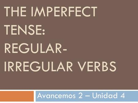 THE IMPERFECT TENSE: REGULAR- IRREGULAR VERBS Avancemos 2 – Unidad 4.
