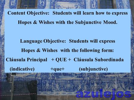 Content Objective: Students will learn how to express Hopes & Wishes with the Subjunctive Mood. Language Objective: Students will express Hopes & Wishes.