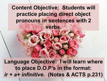 Content Objective: Students will practice placing direct object pronouns in sentences with 2 verbs. Language Objective: I will learn where to place D.O.Ps.