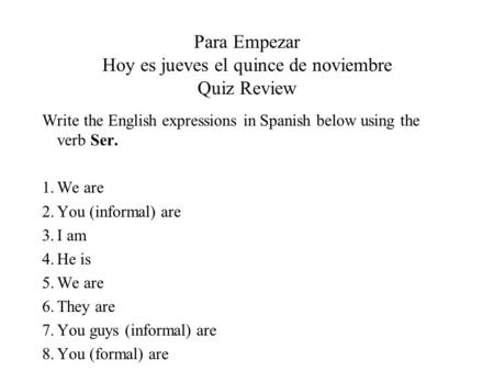 Para Empezar Hoy es jueves el quince de noviembre Quiz Review Write the English expressions in Spanish below using the verb Ser. 1.We are 2.You (informal)