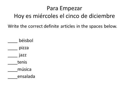 Para Empezar Hoy es miércoles el cinco de diciembre Write the correct definite articles in the spaces below. ____ béisbol ____ pizza ____ jazz ____tenis.