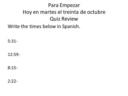 Para Empezar Hoy en martes el treinta de octubre Quiz Review Write the times below in Spanish. 5:31- 12:59- 8:15- 2:22-
