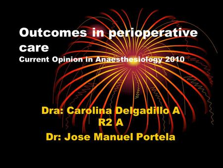 Outcomes in perioperative care Current Opinion in Anaesthesiology 2010 Dra: Carolina Delgadillo A R2 A Dr: Jose Manuel Portela.
