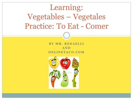 BY MR. REDAELLI AND ONLINETACO.COM Learning: Vegetables – Vegetales Practice: To Eat - Comer.