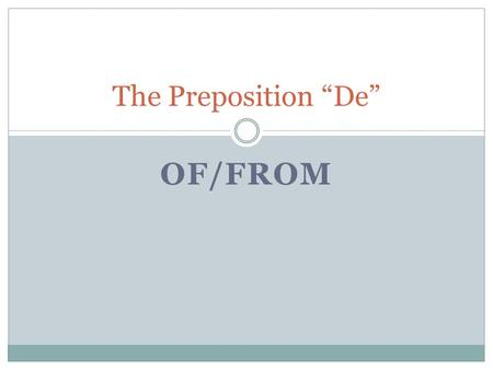 OF/FROM The Preposition De. De De means of and from.