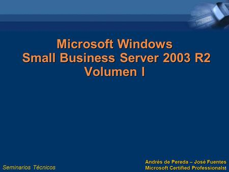 Seminarios Técnicos 1 Microsoft Windows Small Business Server 2003 R2 Volumen I Andrés de Pereda – José Fuentes Microsoft Certified Professionals.
