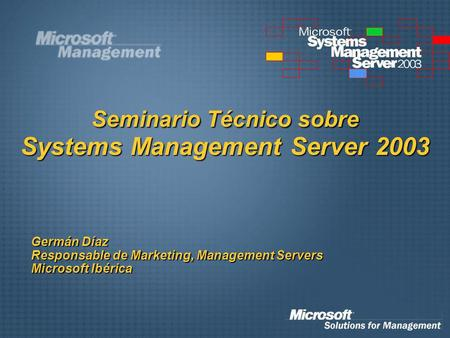 Seminario Técnico sobre Systems Management Server 2003 Germán Díaz Responsable de Marketing, Management Servers Microsoft Ibérica.