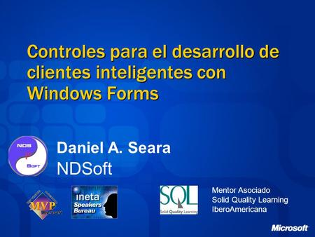 Controles para el desarrollo de clientes inteligentes con Windows Forms Mentor Asociado Solid Quality Learning IberoAmericana Daniel A. Seara NDSoft.