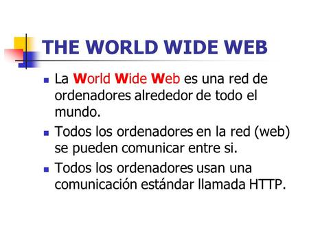 THE WORLD WIDE WEB La World Wide Web es una red de ordenadores alrededor de todo el mundo. Todos los ordenadores en la red (web) se pueden comunicar entre.