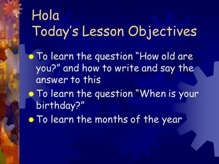 Hola Todays Lesson Objectives To learn the question How old are you? and how to write and say the answer to this To learn the question When is your birthday?