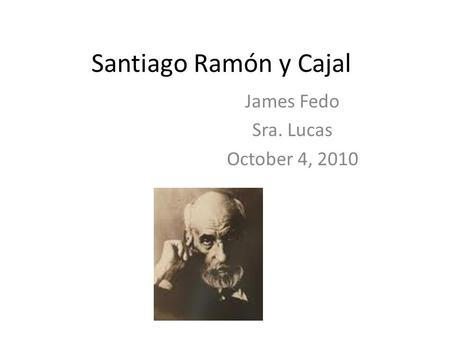 Santiago Ramón y Cajal James Fedo Sra. Lucas October 4, 2010.