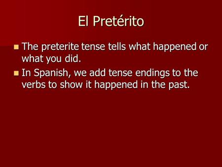 El Pretérito The preterite tense tells what happened or what you did. The preterite tense tells what happened or what you did. In Spanish, we add tense.