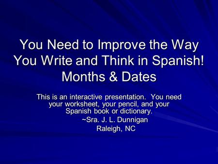 You Need to Improve the Way You Write and Think in Spanish! Months & Dates This is an interactive presentation. You need your worksheet, your pencil, and.
