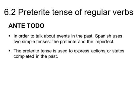ANTE TODO In order to talk about events in the past, Spanish uses two simple tenses: the preterite and the imperfect. The preterite tense is used to express.