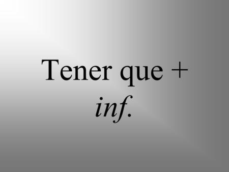 Tener que + inf.. Tener means to have The verb tener, when used with the word que and the infinitive of another verb, means to have to and shows obligation.