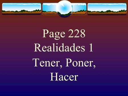Page 228 Realidades 1 Tener, Poner, Hacer The Verb TENER The verb TENER, which means to have follows the pattern of other -er verbs.