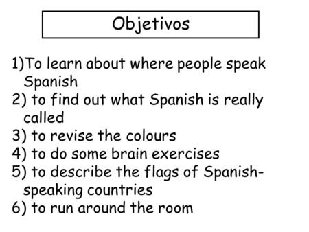 Objetivos 1)To learn about where people speak Spanish 2) to find out what Spanish is really called 3) to revise the colours 4) to do some brain exercises.
