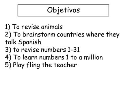 Objetivos 1) To revise animals 2) To brainstorm countries where they talk Spanish 3) to revise numbers 1-31 4) To learn numbers 1 to a million 5) Play.