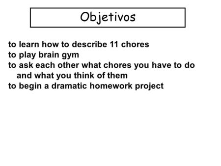Objetivos to learn how to describe 11 chores to play brain gym to ask each other what chores you have to do and what you think of them to begin a dramatic.