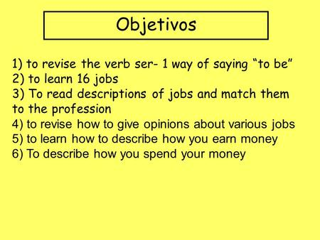 Objetivos 1) to revise the verb ser- 1 way of saying to be 2) to learn 16 jobs 3) To read descriptions of jobs and match them to the profession 4) to.