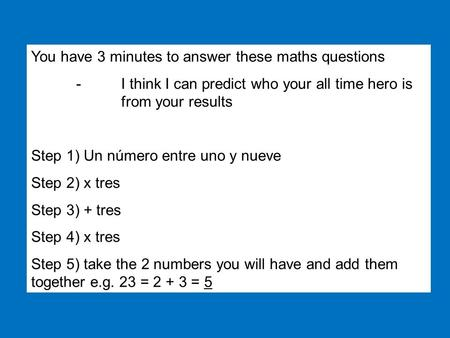 You have 3 minutes to answer these maths questions -I think I can predict who your all time hero is from your results Step 1) Un número entre uno y nueve.