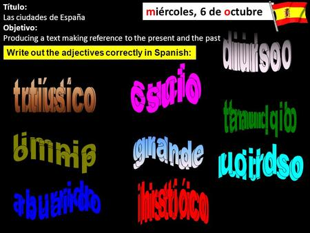 Título: Las ciudades de España Objetivo: Producing a text making reference to the present and the past miércoles, 6 de octubre Write out the adjectives.