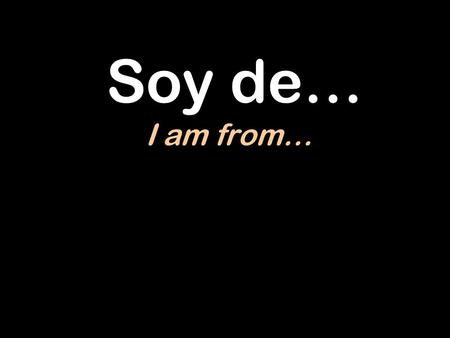 Soy de… I am from….