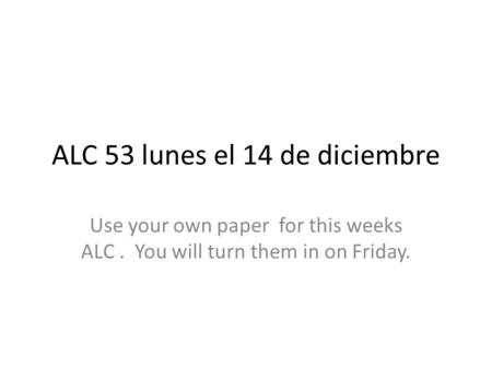 ALC 53 lunes el 14 de diciembre Use your own paper for this weeks ALC. You will turn them in on Friday.