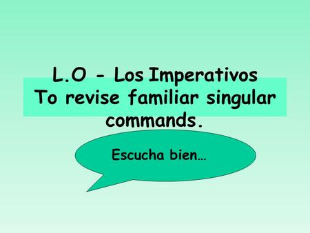 L.O - Los Imperativos To revise familiar singular commands. Escucha bien…