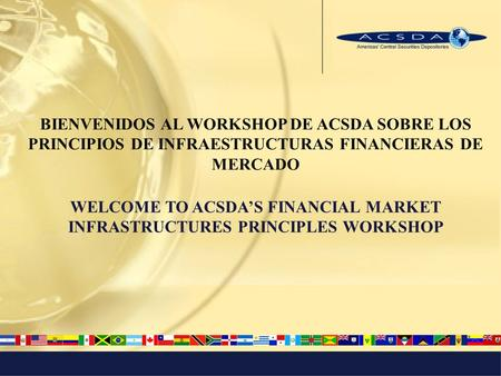BIENVENIDOS AL WORKSHOP DE ACSDA SOBRE LOS PRINCIPIOS DE INFRAESTRUCTURAS FINANCIERAS DE MERCADO WELCOME TO ACSDAS FINANCIAL MARKET INFRASTRUCTURES PRINCIPLES.