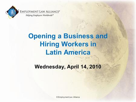 Opening a Business and Hiring Workers in Latin America Wednesday, April 14, 2010 © Employment Law Alliance.