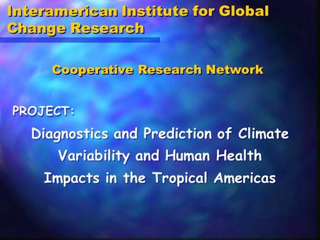 Interamerican Institute for Global Change Research Diagnostics and Prediction of Climate Variability and Human Health Impacts in the Tropical Americas.