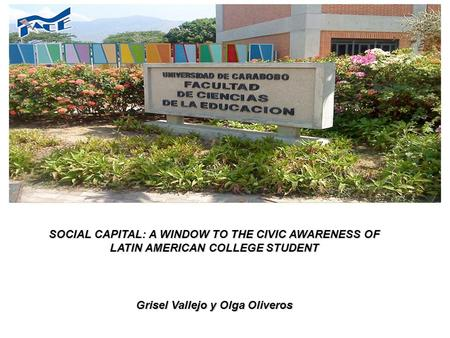 SOCIAL CAPITAL: A WINDOW TO THE CIVIC AWARENESS OF LATIN AMERICAN COLLEGE STUDENT Grisel Vallejo y Olga Oliveros.
