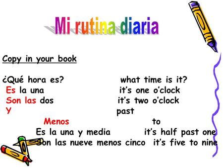 Mi rutina diaria Copy in your book ¿Qué hora es? what time is it?