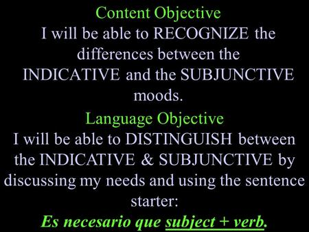 Content Objective I will be able to RECOGNIZE the differences between the INDICATIVE and the SUBJUNCTIVE moods. Language Objective I will be able to DISTINGUISH.