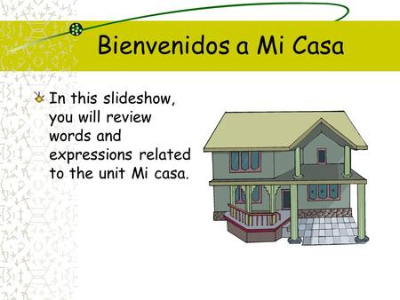 Bienvenidos a Mi Casa In this slideshow, you will review words and expressions related to the unit Mi casa.